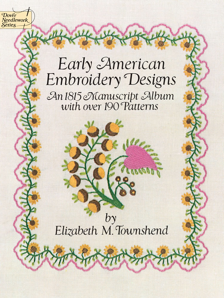 Early American Embroidery Designs: An 1815 Manuscript Album with Over 190 Patterns