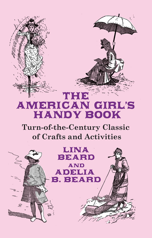 The American Girl's Handy Book: Turn-of-the-Century Classic of Crafts and Activities
