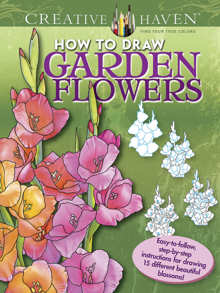 Creative Haven How to Draw Garden Flowers Coloring Book: Easy-to-follow, step-by-step instructions for drawing 15 different beautiful blossoms