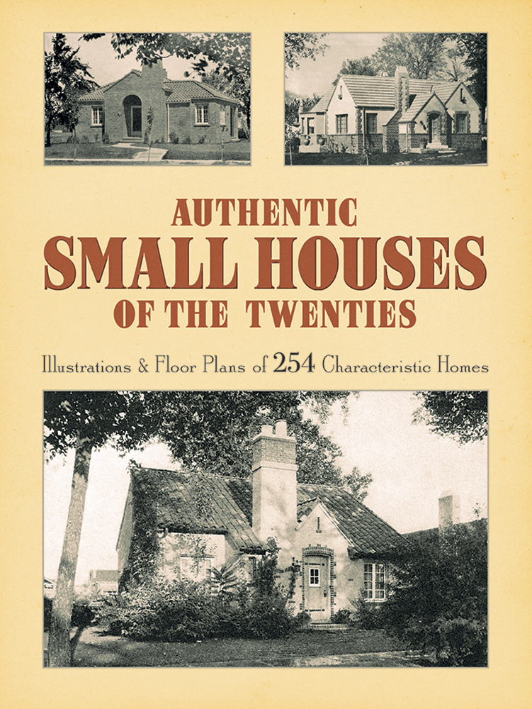 Authentic Small Houses of the Twenties: Illustrations and Floor Plans of 254 Characteristic Homes