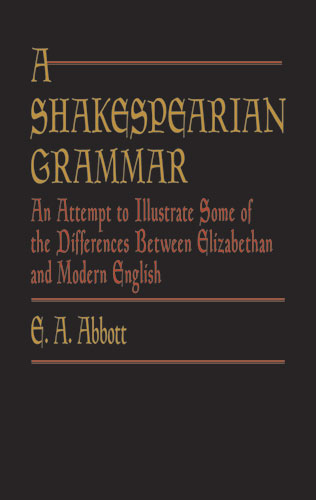 A Shakespearian Grammar: An Attempt to Illustrate Some of the Differences Between Elizabethan and Modern English (eBook)