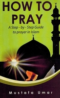 How to Pray:  A Step by Step Guide to Prayer in Islam