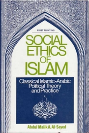 Social Ethics of Islam: Classical Islamic-Arabic Political Theory and Practice