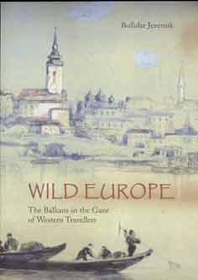 Wild Europe:  The Balkans in the Gaze of Western Travellers
