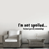 Im not spoiled Everyone is just very accommodating Wall Decal