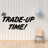 It's Trade Up Time Wall Decal - Vinyl Decal - Car Decal - Business Sign - MC269