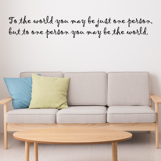 To the world you may be just one person, but to one person you may be the world Wall Decal