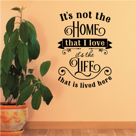 It's Not The Home That I Love It's The Life That Is Lived Here Wall Decal