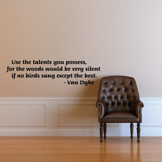 Use the talents you possess, for the woods would be very silent if no birds sang except the best. - Van Dyke Wall Quote Mural Decal