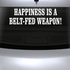 Happiness Is A Belt Fed Weapon Decal