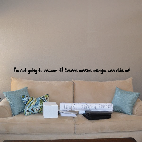 Im not going to vacuum til Sears makes one you can ride on Wall Decal