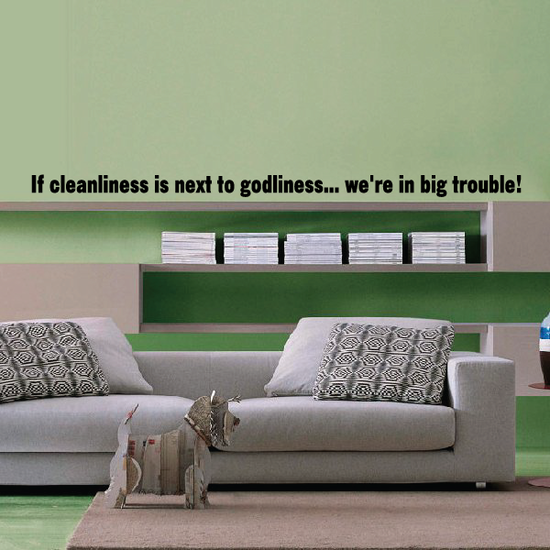 If cleanliness is next to godliness we are in big trouble Wall Decal