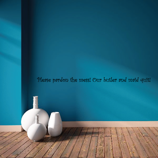 Please pardon the mess Our butler and maid quit Wall Decal