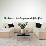 This house is cleaned so you can eat off the floor Wall Decal