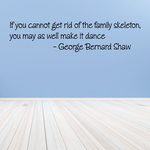 If you cannot get rid of the family skeleton you may as well make it dance George Bernard Shaw Wall Decal