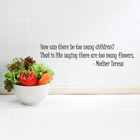 How can there be too many children That is like saying there are too many flowers Mother Teresa Decal