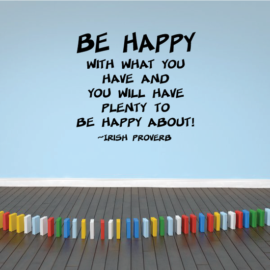 Be happy with what you have and you will have plenty to be happy about Irish Proverb Wall Decal
