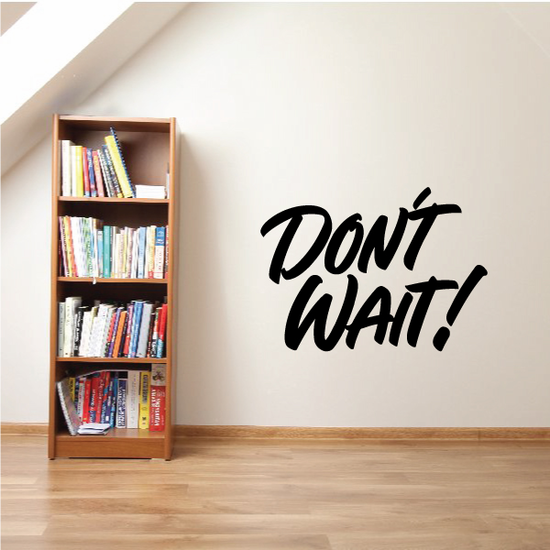 Don't Wait Wall Decal - Vinyl Decal - Car Decal - Business Sign - MC288