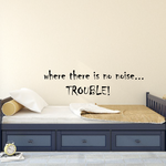where there is no noise... trouble Wall Decal