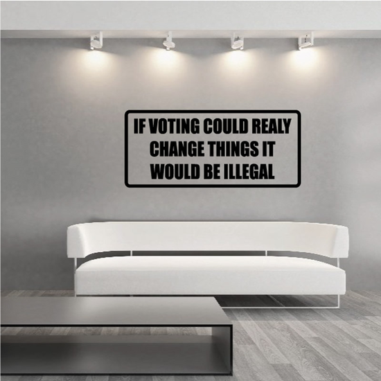 If Voting Could Really Change Things It Would Be Illegal Decal