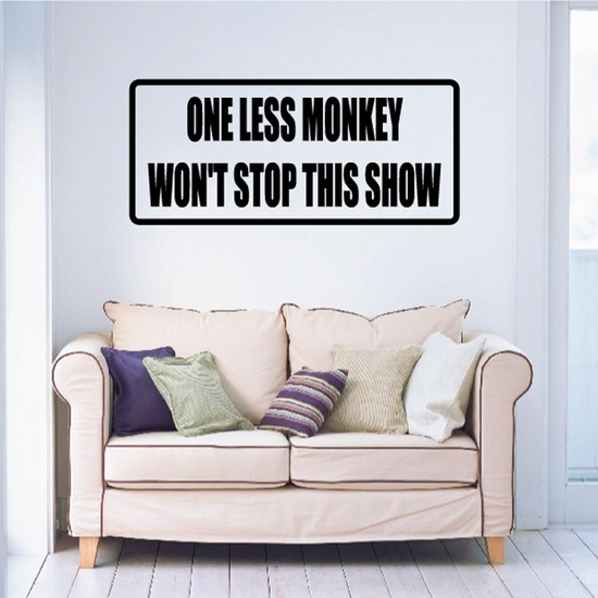One Less Monkey Won't Stop This Show Decal