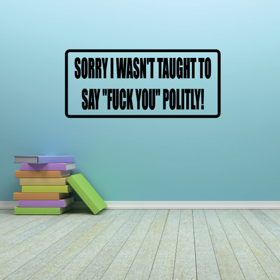 Sorry I Wasn't Taught To Say F*ck You Politely Decal