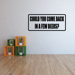 Could You Come Back In a Few Beers Decal