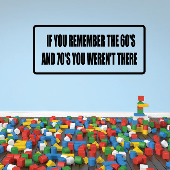 If you remember the 60's and 70's you weren't there Decal