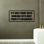 It's only funny until someone gets hurt then it's hilarious Decal