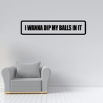I wanna dip my balls in it Decal