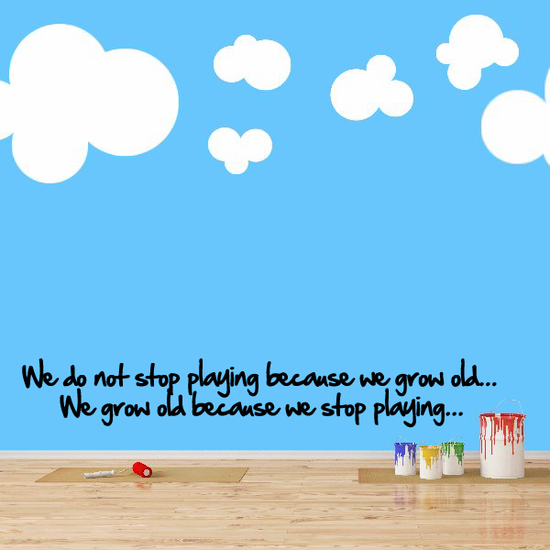 We do not stop playing because we grow old... We grow old because we stop playing... Wall Decal