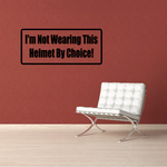 I'm not wearing this helmet by choice Decal