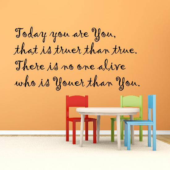 Today you are You, that is truer than true. There is no one alive who is Youer than You. Wall Decal