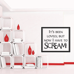 Its been lovely but now I have to scream Wall Decal