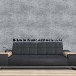 When in doubt add more wine Wall Decal