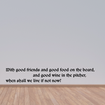 With good friends and good food on the board and good wine in the pitcher when shall we live if not now Wall Decal