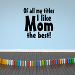 Of all my titles I like MOM the best Wall Decal
