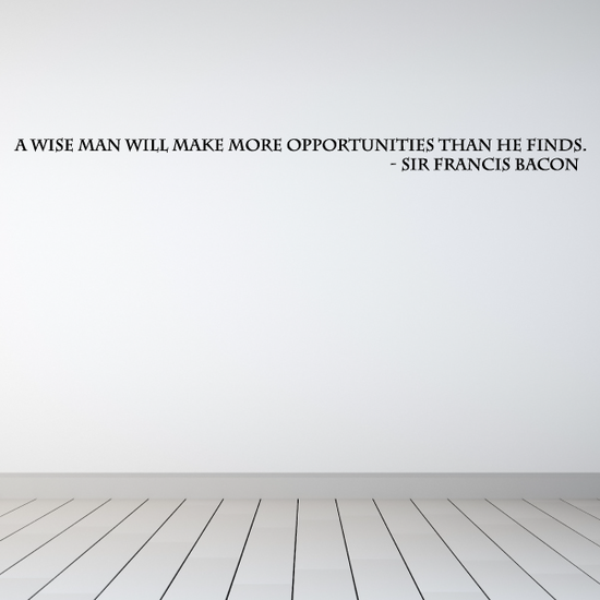 A wise man will make more opportunities than he finds Sir Francis Bacon Wall Decal