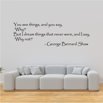 You see things and you say why But I dream things that never were and I say why not George Bernard Shaw Wall Decals