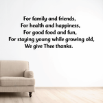 For family and friends for health and happiness for good food and fun for staying young while growing old we give thee thanks Wall Decal