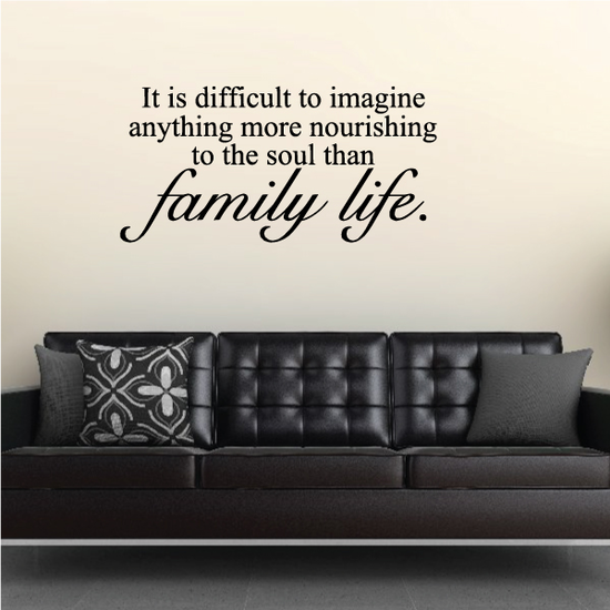 It is Difficult to Imagine anything more nourishing to the soul than family life Wall Decal