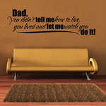 Dad you didnt tell me how to live you lived and let me watch you do it Wall Decal