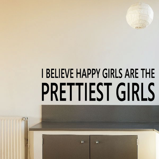 I Believe Happy girls are the Prettiest Girls Quote Decal