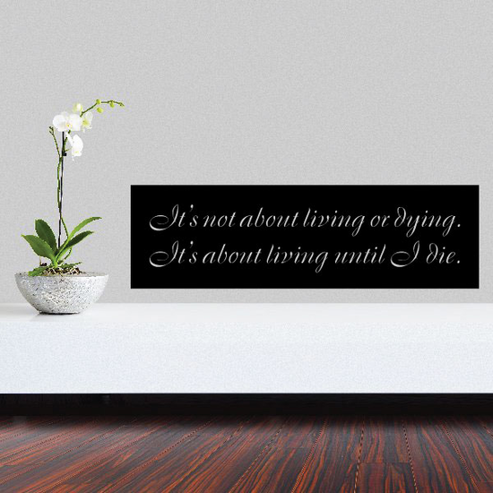 Its not about living or dying. Its about living until I die Quote Decal