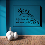 Work is for those who dont know how to fish Wall Decal