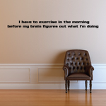 I have to exercise in the morning before my brain figures out what I am doing Wall Decal