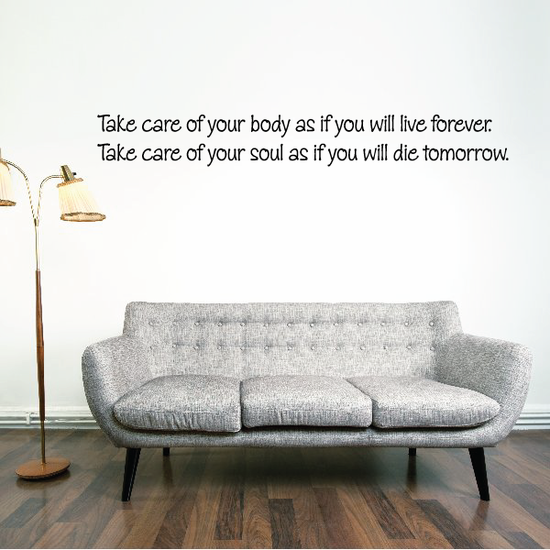 Take care of your body as if you will live forever. Take care of your soul as if you will die tomorrow Wall Decal