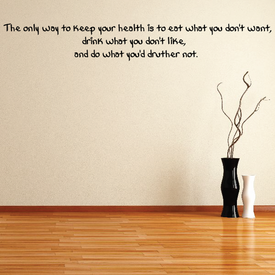 The only way to keep your health is to eat what you dont want drink what you don't like and do what you would rather not Wall Decal