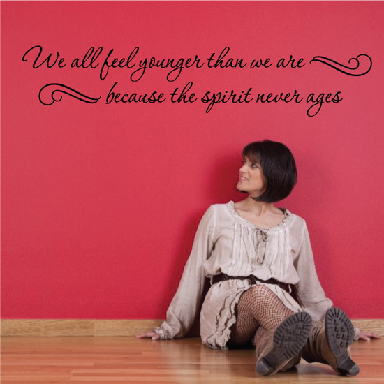 We All Feel Younger Than We Are because the spirit never ages Wall Decal