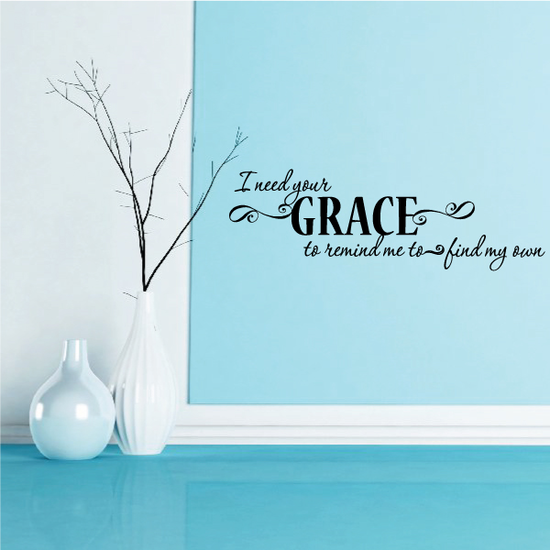 I Need Your Grace to remind me to find Wall Decal